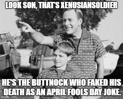 Title: 2nd Generation Imgflippers (see my comment below) | LOOK SON, THAT'S XENUSIANSOLDIER HE'S THE BUTTNOCK WHO FAKED HIS DEATH AS AN APRIL FOOLS DAY JOKE. | image tagged in memes,look son,xenusiansoldier,troll,funny | made w/ Imgflip meme maker
