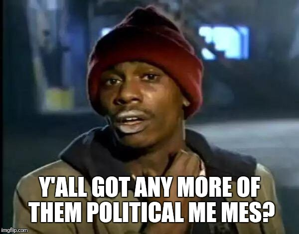 Y'all Got Any More Of That Meme | Y'ALL GOT ANY MORE OF THEM POLITICAL ME MES? | image tagged in memes,y'all got any more of that,political meme | made w/ Imgflip meme maker