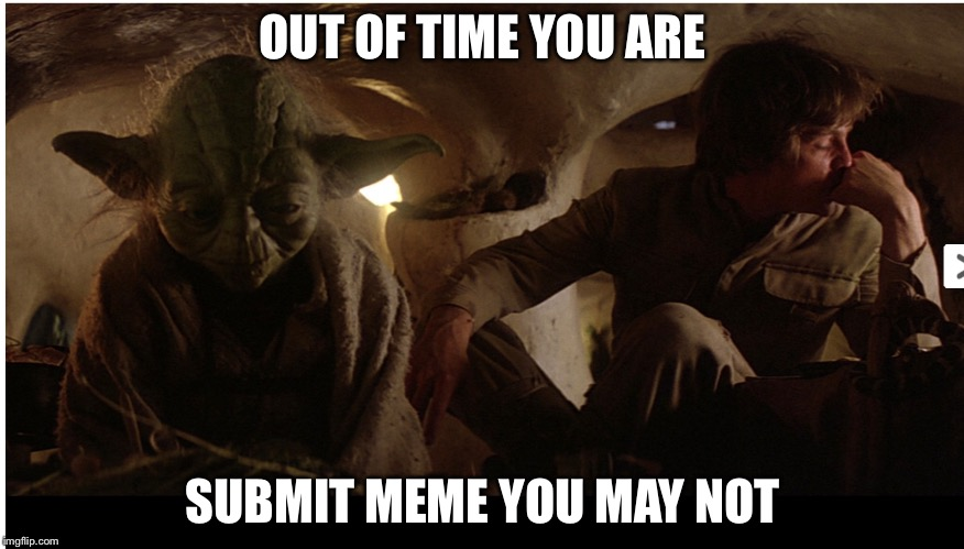 Out of submissions | OUT OF TIME YOU ARE SUBMIT MEME YOU MAY NOT | image tagged in a jedi craves not these things,submissions,star wars yoda,luke skywalker,memes | made w/ Imgflip meme maker