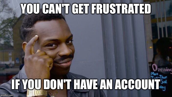 Roll Safe Think About It Meme | YOU CAN'T GET FRUSTRATED IF YOU DON'T HAVE AN ACCOUNT | image tagged in memes,roll safe think about it | made w/ Imgflip meme maker