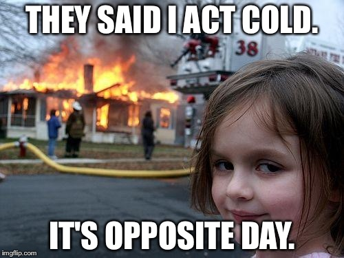 Disaster Girl Meme | THEY SAID I ACT COLD. IT'S OPPOSITE DAY. | image tagged in memes,disaster girl | made w/ Imgflip meme maker