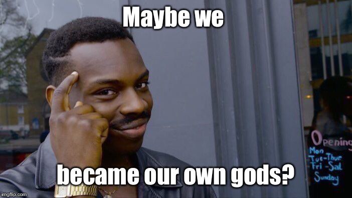 Roll Safe Think About It Meme | Maybe we became our own gods? | image tagged in memes,roll safe think about it | made w/ Imgflip meme maker