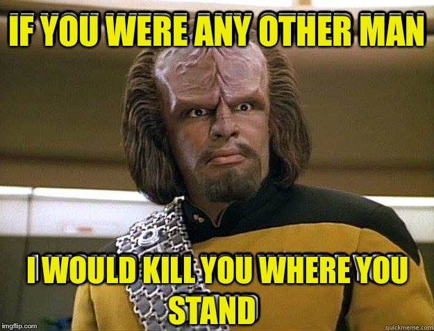 You mock me | IF YOU WERE ANY OTHER MAN I WOULD KILL YOU WHERE YOU STAND | image tagged in worf,mad at star trek wars yodalings | made w/ Imgflip meme maker