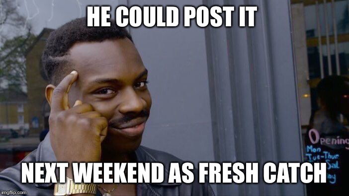 Roll Safe Think About It Meme | HE COULD POST IT NEXT WEEKEND AS FRESH CATCH | image tagged in memes,roll safe think about it | made w/ Imgflip meme maker
