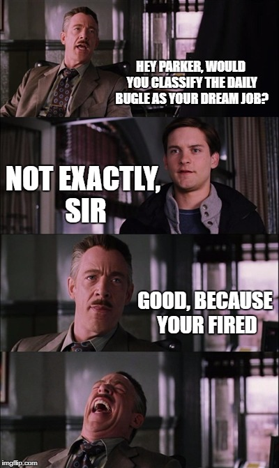 Spiderman Laugh Meme | HEY PARKER, WOULD YOU CLASSIFY THE DAILY BUGLE AS YOUR DREAM JOB? NOT EXACTLY, SIR GOOD, BECAUSE YOUR FIRED | image tagged in memes,spiderman laugh | made w/ Imgflip meme maker