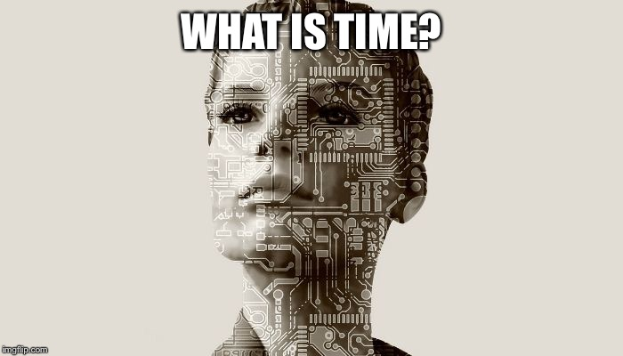 Further input is needed | WHAT IS TIME? | image tagged in bots are us,robots,ai the new rulers,peace is the best solution,remember i always show you good,memes are good | made w/ Imgflip meme maker