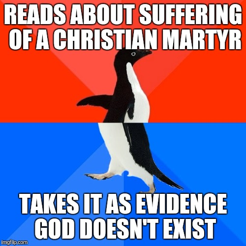Socially Awesome Awkward Penguin Meme | READS ABOUT SUFFERING OF A CHRISTIAN MARTYR TAKES IT AS EVIDENCE GOD DOESN'T EXIST | image tagged in memes,socially awesome awkward penguin | made w/ Imgflip meme maker