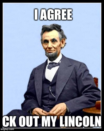 Abraham Lincoln | I AGREE CK OUT MY LINCOLN | image tagged in leen kin colored,hoping you somehow,someway | made w/ Imgflip meme maker