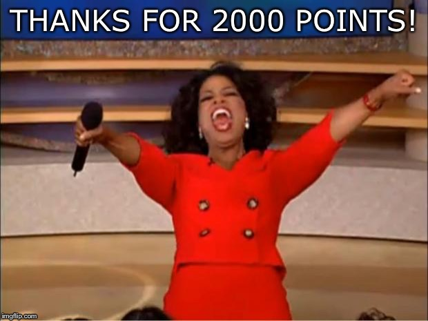 I have the flu, so this made me feel better! | THANKS FOR 2000 POINTS! | image tagged in memes,oprah you get a,sick,flu | made w/ Imgflip meme maker