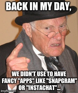"Back In My Day Meme | BACK IN MY DAY, WE DIDN'T USE TO HAVE FANCY ""APPS"" LIKE ""SNAPGRAM"" OR ""INSTACHAT""... 