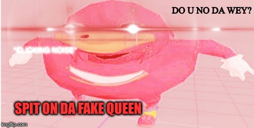 DO U NO DA WEY? SPIT ON DA FAKE QUEEN *CLICKING NOISE* | image tagged in boi | made w/ Imgflip meme maker