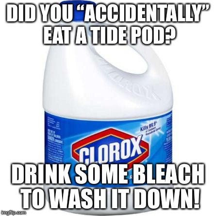 "Oh another tide pod meme! | DID YOU ""ACCIDENTALLY"" EAT A TIDE POD? DRINK SOME BLEACH TO WASH IT DOWN! 