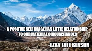 A POSITIVE SELF IMAGE HAS LITTLE RELATIONSHIP TO OUR MATERIAL CIRCUMSTANCES -EZRA TAFT BENSON | image tagged in mountains | made w/ Imgflip meme maker