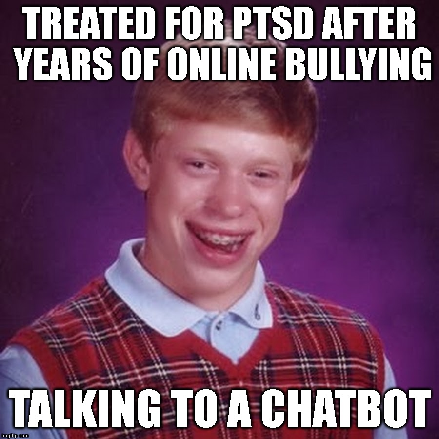 No Respect | TREATED FOR PTSD AFTER YEARS OF ONLINE BULLYING TALKING TO A CHATBOT | image tagged in bad luck brian,bullying,ptsd,online,daily abuse,abuse | made w/ Imgflip meme maker