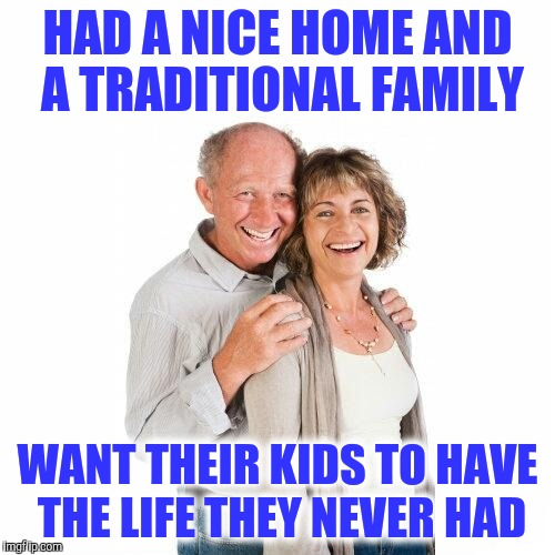 scumbag baby boomers | HAD A NICE HOME AND A TRADITIONAL FAMILY WANT THEIR KIDS TO HAVE THE LIFE THEY NEVER HAD | image tagged in scumbag baby boomers | made w/ Imgflip meme maker