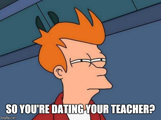 Futurama Fry Meme | SO YOU'RE DATING YOUR TEACHER? | image tagged in memes,futurama fry | made w/ Imgflip meme maker