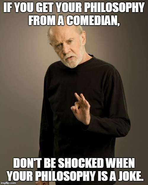 George Carlin | IF YOU GET YOUR PHILOSOPHY FROM A COMEDIAN, DON'T BE SHOCKED WHEN YOUR PHILOSOPHY IS A JOKE. | image tagged in george carlin | made w/ Imgflip meme maker
