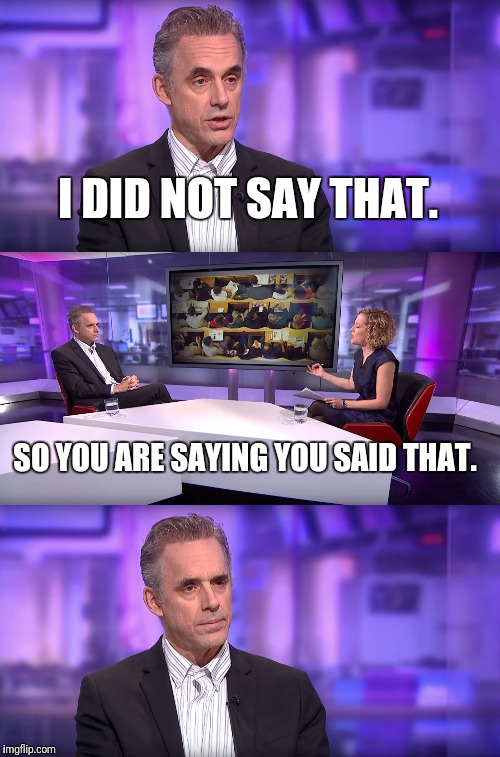 Jordan Peterson vs Feminist Interviewer | I DID NOT SAY THAT. SO YOU ARE SAYING YOU SAID THAT. | image tagged in jordan peterson vs feminist interviewer | made w/ Imgflip meme maker
