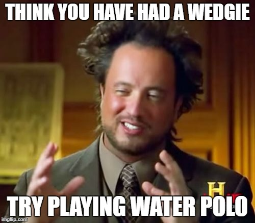 Ancient Aliens Meme | THINK YOU HAVE HAD A WEDGIE TRY PLAYING WATER POLO | image tagged in memes,ancient aliens | made w/ Imgflip meme maker