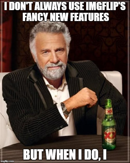 The Most Interesting Man In The World Meme | I DON'T ALWAYS USE IMGFLIP'S FANCY NEW FEATURES BUT WHEN I DO, I | image tagged in memes,the most interesting man in the world | made w/ Imgflip meme maker