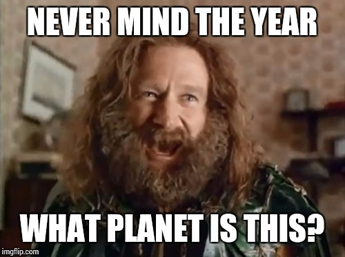 What Year Is It Meme | NEVER MIND THE YEAR WHAT PLANET IS THIS? | image tagged in memes,what year is it | made w/ Imgflip meme maker