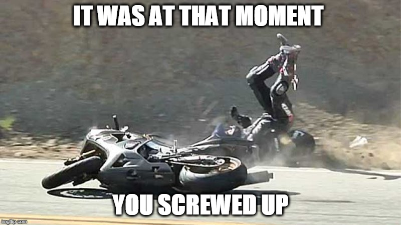 IT WAS AT THAT MOMENT YOU SCREWED UP | image tagged in motorcycle crash | made w/ Imgflip meme maker
