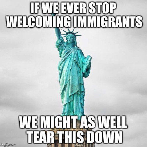 Statue of  Liberty | IF WE EVER STOP WELCOMING IMMIGRANTS WE MIGHT AS WELL TEAR THIS DOWN | image tagged in and justice for all | made w/ Imgflip meme maker