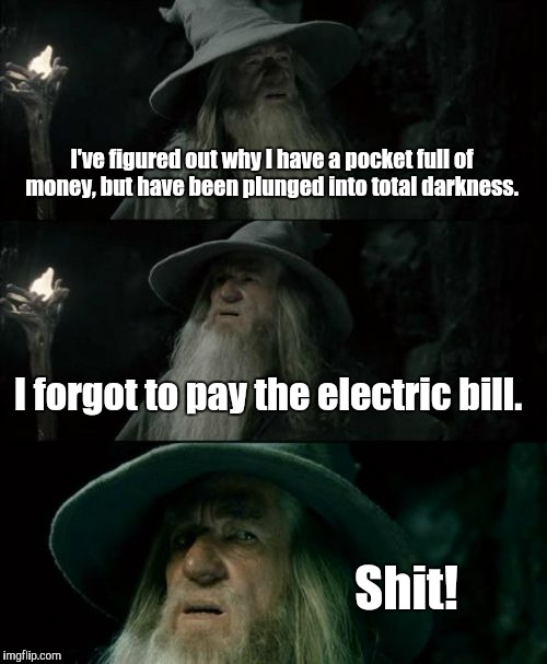 Confused Gandalf Meme | I've figured out why I have a pocket full of money, but have been plunged into total darkness. I forgot to pay the electric bill. Shit! | image tagged in memes,confused gandalf | made w/ Imgflip meme maker