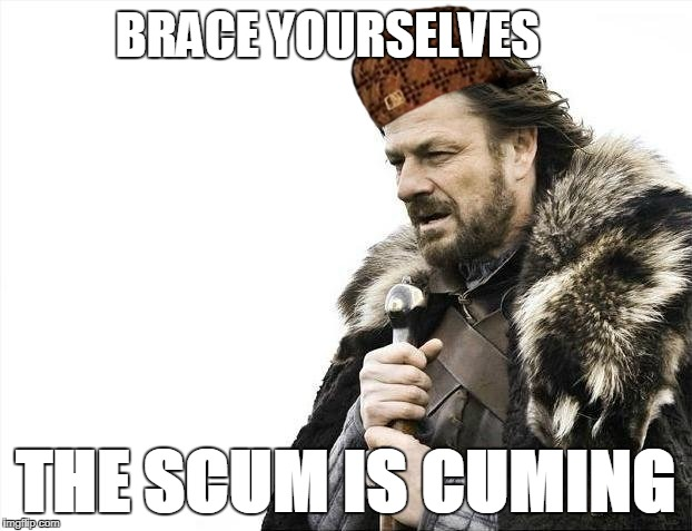 Brace Yourselves X is Coming Meme | BRACE YOURSELVES THE SCUM IS CUMING | image tagged in memes,brace yourselves x is coming,scumbag | made w/ Imgflip meme maker