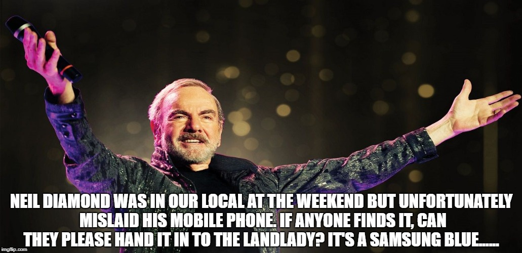NEIL DIAMOND WAS IN OUR LOCAL AT THE WEEKEND BUT UNFORTUNATELY MISLAID HIS MOBILE PHONE. IF ANYONE FINDS IT, CAN THEY PLEASE HAND IT IN TO T | image tagged in neil diamond | made w/ Imgflip meme maker
