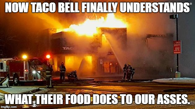 Taco Bell is on fiyaah! | NOW TACO BELL FINALLY UNDERSTANDS WHAT THEIR FOOD DOES TO OUR ASSES. | image tagged in taco bell,fire,ass | made w/ Imgflip meme maker