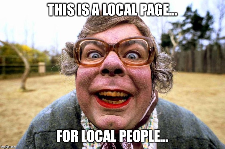 For local people | THIS IS A LOCAL PAGE... FOR LOCAL PEOPLE... | image tagged in memes | made w/ Imgflip meme maker