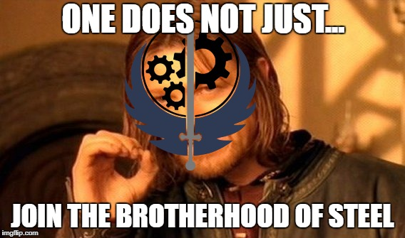One Does Not Simply Meme | ONE DOES NOT JUST... JOIN THE BROTHERHOOD OF STEEL | image tagged in memes,one does not simply | made w/ Imgflip meme maker