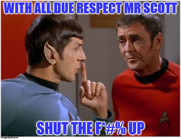 My ears are picking up a distress call... | WITH ALL DUE RESPECT MR SCOTT SHUT THE F*#% UP | image tagged in spock to cmd scott,star trek,memes,wars of stars,space frontier final four | made w/ Imgflip meme maker
