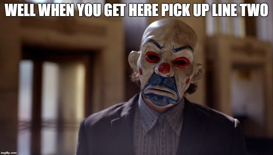 Bank Joker | WELL WHEN YOU GET HERE PICK UP LINE TWO | image tagged in bank joker | made w/ Imgflip meme maker