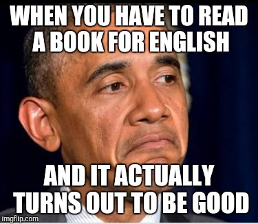 Reading books for school  | WHEN YOU HAVE TO READ A BOOK FOR ENGLISH AND IT ACTUALLY TURNS OUT TO BE GOOD | image tagged in school,high school,english,class,books,reading | made w/ Imgflip meme maker