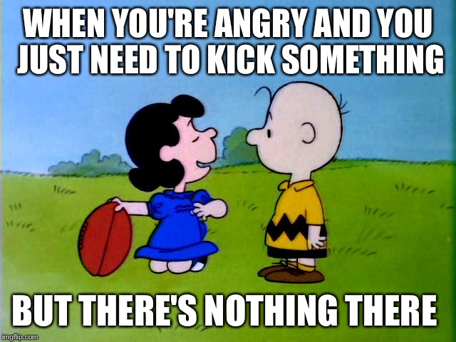 Peanuts football | WHEN YOU'RE ANGRY AND YOU JUST NEED TO KICK SOMETHING BUT THERE'S NOTHING THERE | image tagged in peanuts football | made w/ Imgflip meme maker