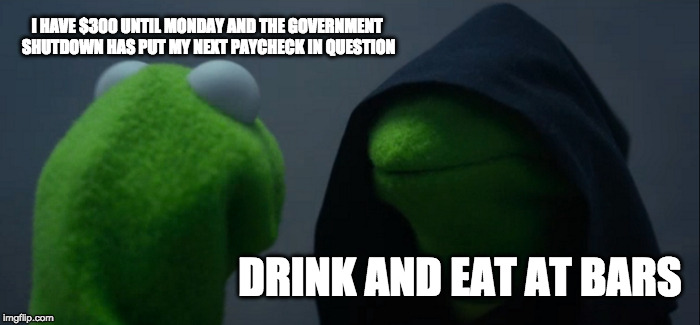 Evil Kermit Meme | I HAVE $300 UNTIL MONDAY AND THE GOVERNMENT SHUTDOWN HAS PUT MY NEXT PAYCHECK IN QUESTION DRINK AND EAT AT BARS | image tagged in memes,evil kermit | made w/ Imgflip meme maker