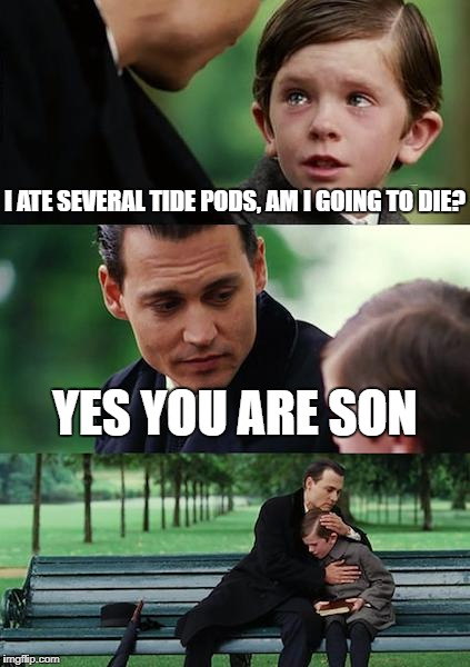 Finding Neverland Meme | I ATE SEVERAL TIDE PODS, AM I GOING TO DIE? YES YOU ARE SON | image tagged in memes,finding neverland,tide pods | made w/ Imgflip meme maker