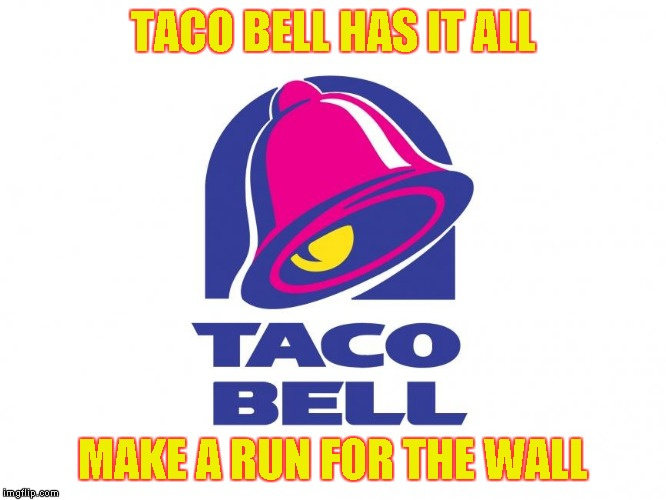 Taco Bell | TACO BELL HAS IT ALL MAKE A RUN FOR THE WALL | image tagged in memes,taco bell,food | made w/ Imgflip meme maker