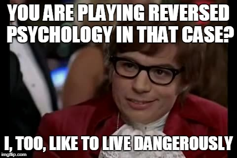 YOU ARE PLAYING REVERSED PSYCHOLOGY IN THAT CASE? I, TOO, LIKE TO LIVE DANGEROUSLY | made w/ Imgflip meme maker