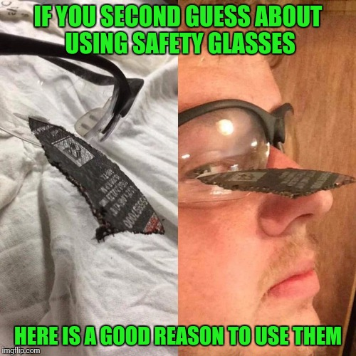 Safety first | IF YOU SECOND GUESS ABOUT USING SAFETY GLASSES HERE IS A GOOD REASON TO USE THEM | image tagged in safety glasses,pipe_picasso | made w/ Imgflip meme maker