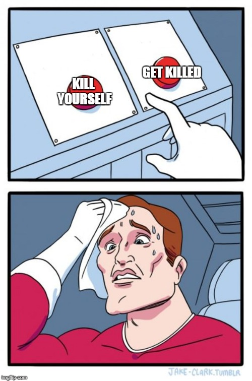 Two Buttons Meme | KILL YOURSELF GET KILLED | image tagged in memes,two buttons | made w/ Imgflip meme maker