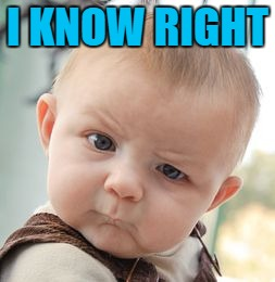 Skeptical Baby Meme | I KNOW RIGHT | image tagged in memes,skeptical baby | made w/ Imgflip meme maker