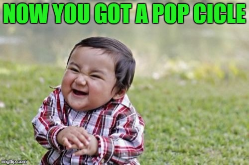 Evil Toddler Meme | NOW YOU GOT A POP CICLE | image tagged in memes,evil toddler | made w/ Imgflip meme maker