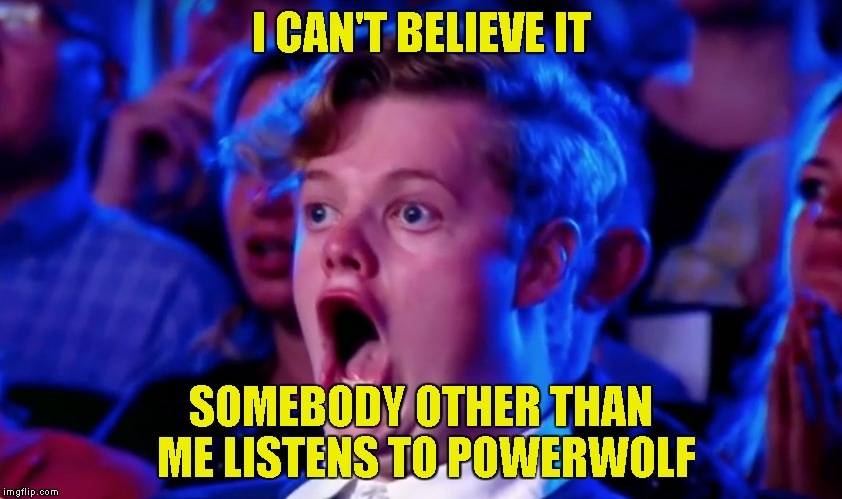 Surprised Open Mouth | I CAN'T BELIEVE IT SOMEBODY OTHER THAN ME LISTENS TO POWERWOLF | image tagged in surprised open mouth | made w/ Imgflip meme maker