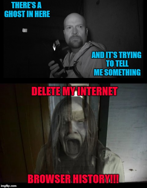 Message from beyond!!! Ghost Week Jan. 21-27...A LaurynFlint Event | THERE'S A GHOST IN HERE AND IT'S TRYING TO TELL ME SOMETHING DELETE MY INTERNET BROWSER HISTORY!!! | image tagged in ghost message,memes,ghost,funny,ghost week,ghost hunters | made w/ Imgflip meme maker
