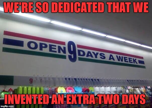 Are those extra two days weekend days or part of the work week? | WE'RE SO DEDICATED THAT WE INVENTED AN EXTRA TWO DAYS | image tagged in 9 days a week,mistake,signs | made w/ Imgflip meme maker