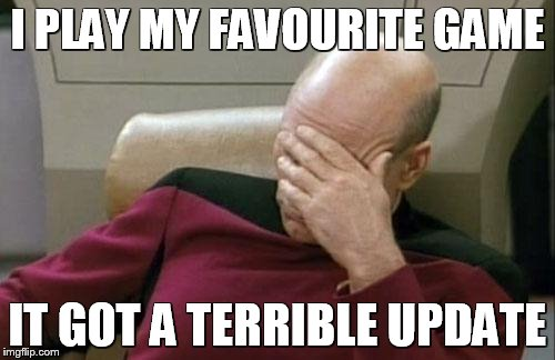 Captain Picard Facepalm Meme | I PLAY MY FAVOURITE GAME IT GOT A TERRIBLE UPDATE | image tagged in memes,captain picard facepalm | made w/ Imgflip meme maker