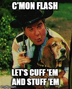 Roscoe P. Coltrane | C'MON FLASH LET'S CUFF 'EM AND STUFF 'EM | image tagged in dukes of hazzard | made w/ Imgflip meme maker